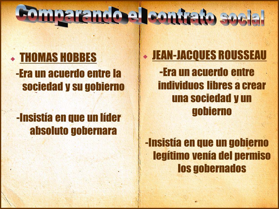  THOMAS HOBBES -Era un acuerdo entre la sociedad y su gobierno -Insistía en que un líder absoluto gobernara  JEAN-JACQUES ROUSSEAU - Era un acuerdo entre individuos libres a crear una sociedad y un gobierno -Insistía en que un gobierno legítimo venía del permiso los gobernados
