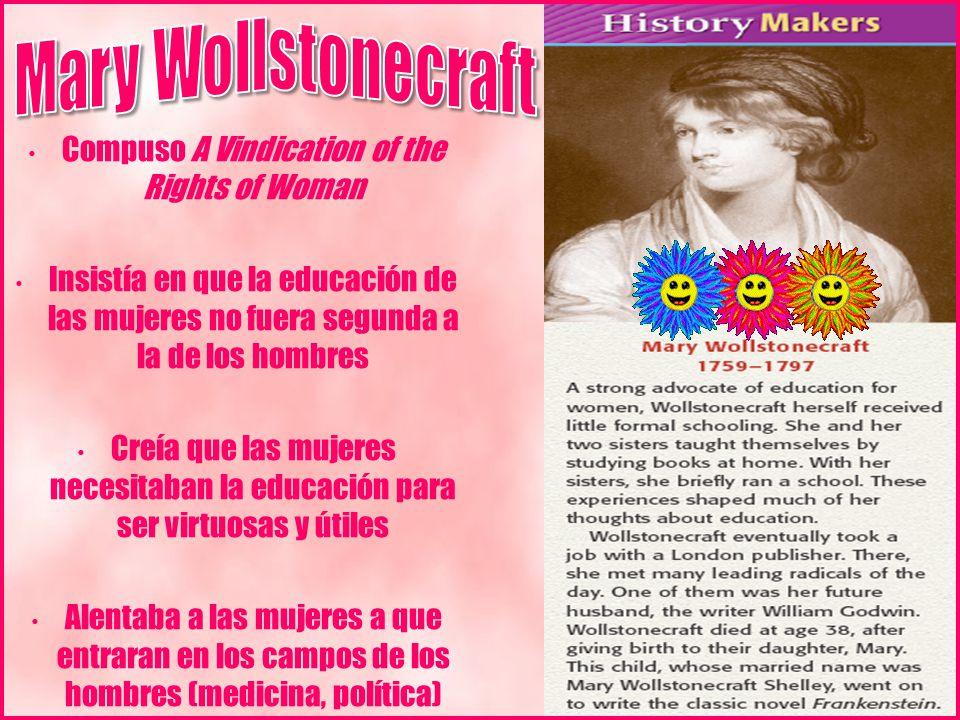 Compuso A Vindication of the Rights of Woman Insistía en que la educación de las mujeres no fuera segunda a la de los hombres Creía que las mujeres necesitaban la educación para ser virtuosas y útiles Alentaba a las mujeres a que entraran en los campos de los hombres (medicina, política)