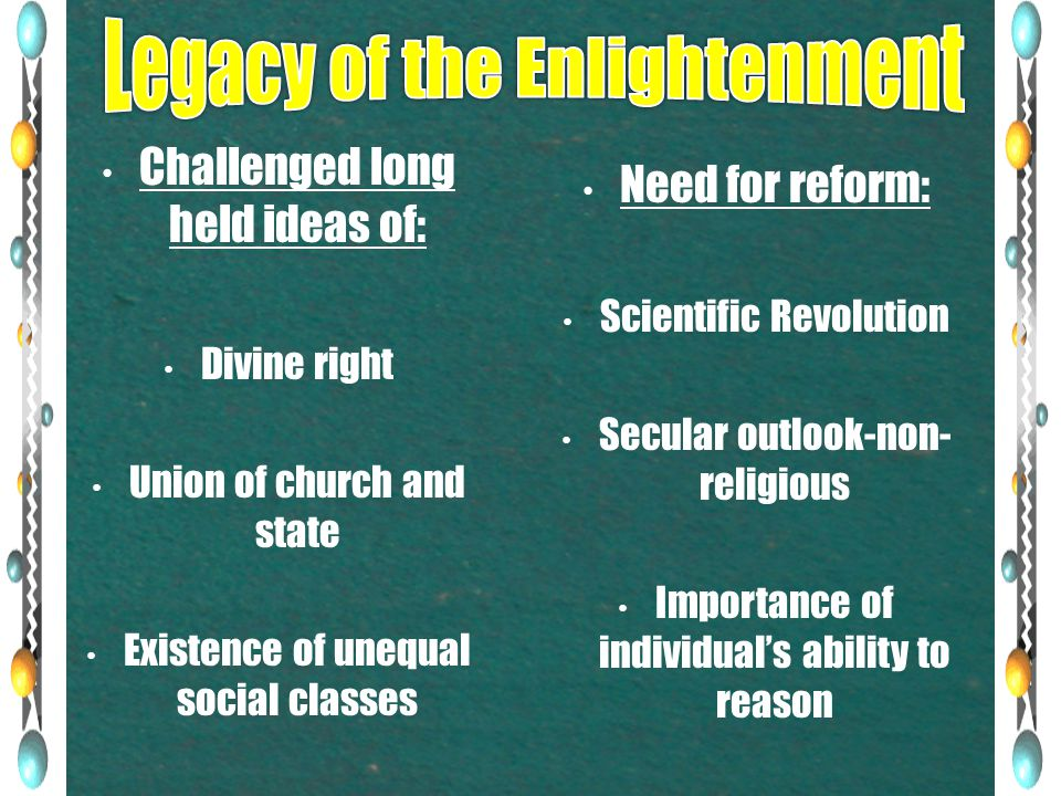 Challenged long held ideas of: Divine right Union of church and state Existence of unequal social classes Need for reform: Scientific Revolution Secular outlook-non- religious Importance of individual's ability to reason