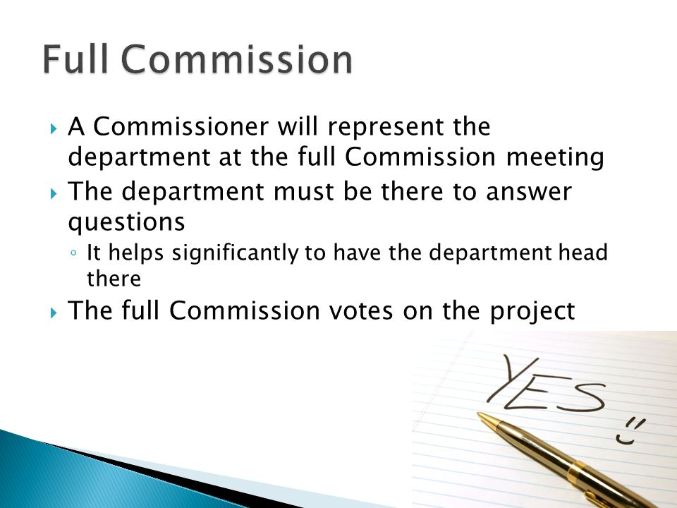  A Commissioner will represent the department at the full Commission meeting  The department must be there to answer questions ◦ It helps significantly to have the department head there  The full Commission votes on the project