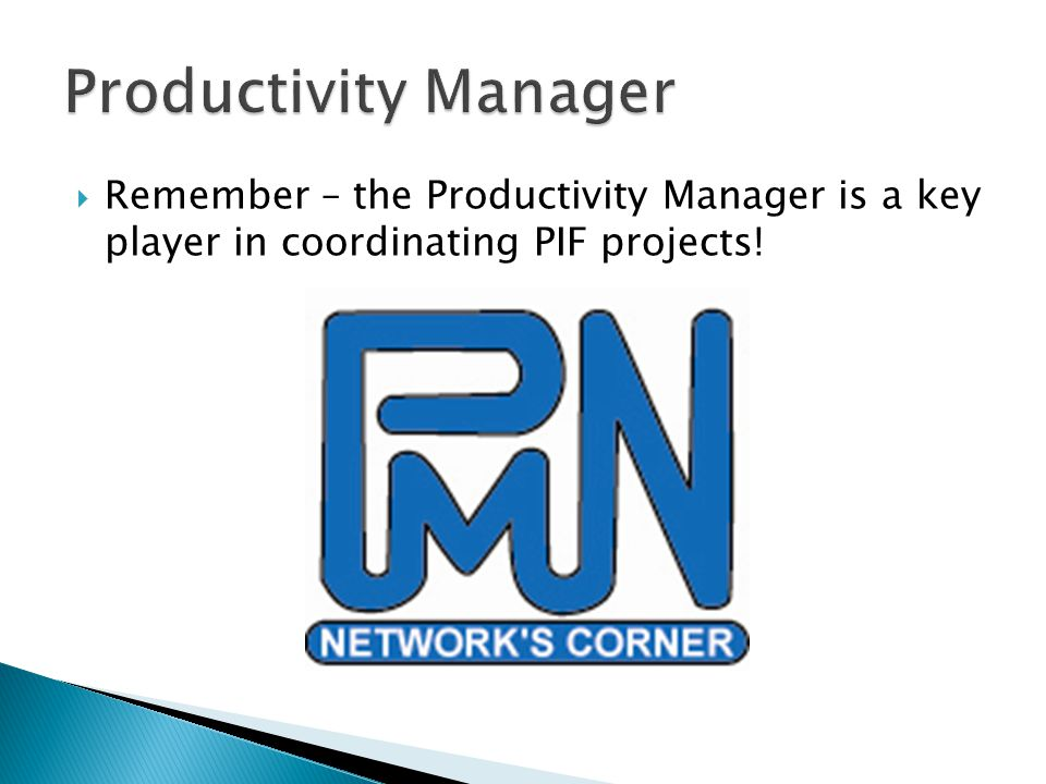  Remember – the Productivity Manager is a key player in coordinating PIF projects!
