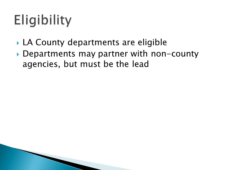  LA County departments are eligible  Departments may partner with non-county agencies, but must be the lead