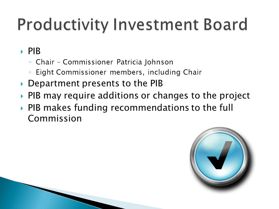  PIB ◦ Chair – Commissioner Patricia Johnson ◦ Eight Commissioner members, including Chair  Department presents to the PIB  PIB may require additions or changes to the project  PIB makes funding recommendations to the full Commission