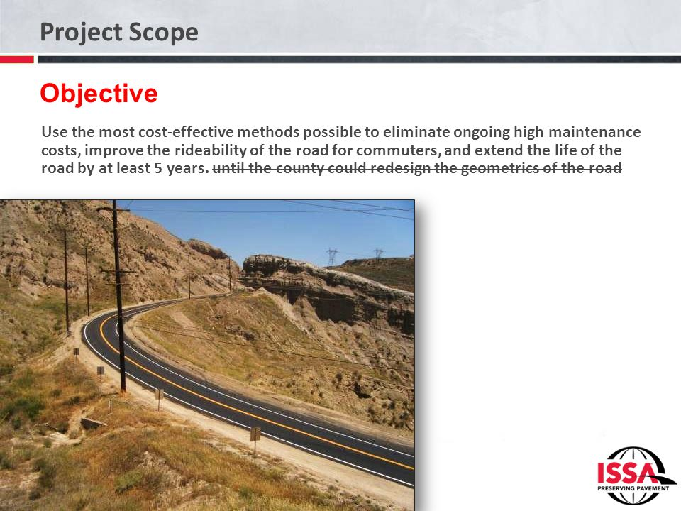 Project Scope Use the most cost-effective methods possible to eliminate ongoing high maintenance costs, improve the rideability of the road for commut