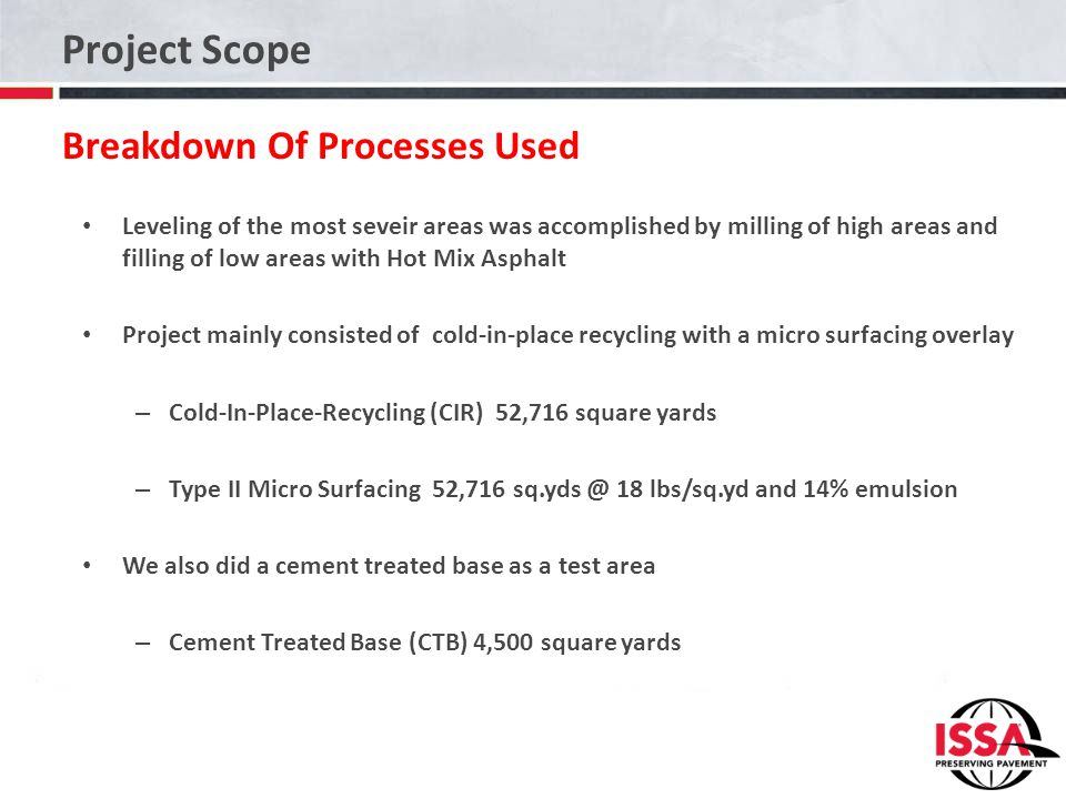Project Scope Breakdown Of Processes Used Leveling of the most seveir areas was accomplished by milling of high areas and filling of low areas with Hot Mix Asphalt Project mainly consisted of cold-in-place recycling with a micro surfacing overlay – Cold-In-Place-Recycling (CIR) 52,716 square yards – Type II Micro Surfacing 52,716 sq.yds @ 18 lbs/sq.yd and 14% emulsion We also did a cement treated base as a test area – Cement Treated Base (CTB) 4,500 square yards