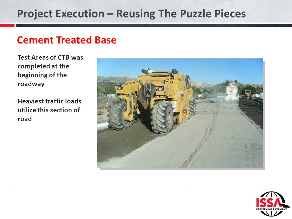 Project Execution – Reusing The Puzzle Pieces Cement Treated Base Test Areas of CTB was completed at the beginning of the roadway Heaviest traffic loa