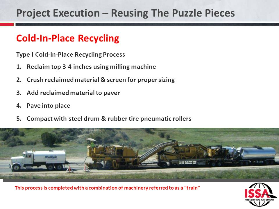 Project Execution – Reusing The Puzzle Pieces Cold-In-Place Recycling Type I Cold-In-Place Recycling Process 1.Reclaim top 3-4 inches using milling machine 2.Crush reclaimed material & screen for proper sizing 3.Add reclaimed material to paver 4.Pave into place 5.Compact with steel drum & rubber tire pneumatic rollers This process is completed with a combination of machinery referred to as a train