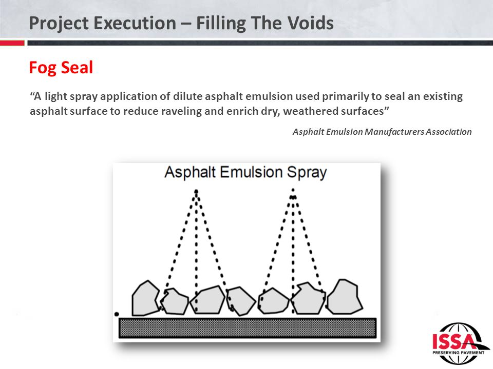 "Project Execution – Filling The Voids Fog Seal ""A light spray application of dilute asphalt emulsion used primarily to seal an existing asphalt surfac"