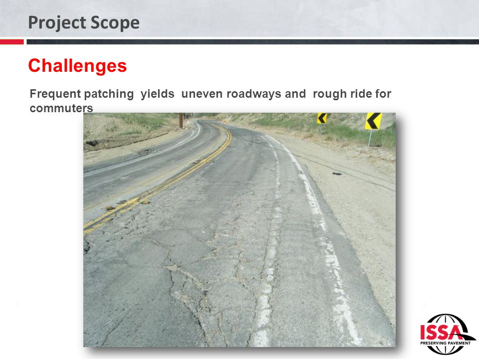 Project Scope Challenges Frequent patching yields uneven roadways and rough ride for commuters