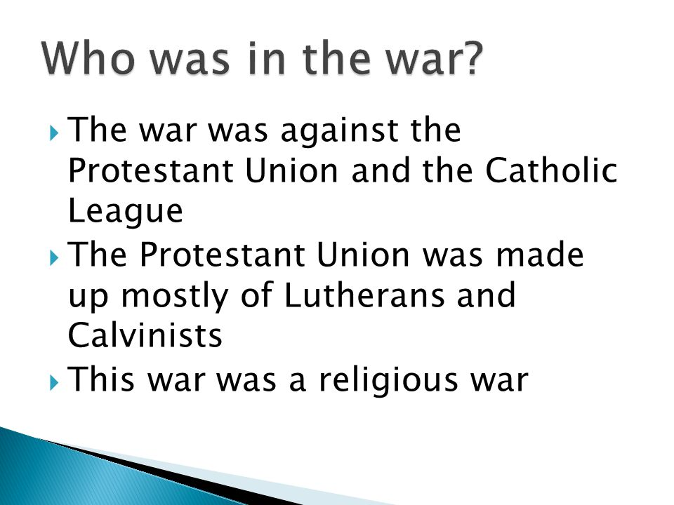  The war was against the Protestant Union and the Catholic League  The Protestant Union was made up mostly of Lutherans and Calvinists  This war was a religious war