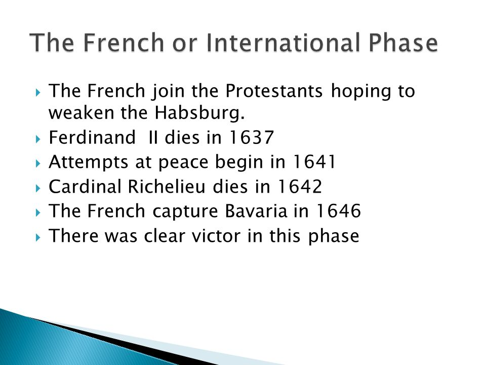  The French join the Protestants hoping to weaken the Habsburg.  Ferdinand II dies in 1637  Attempts at peace begin in 1641  Cardinal Richelieu di