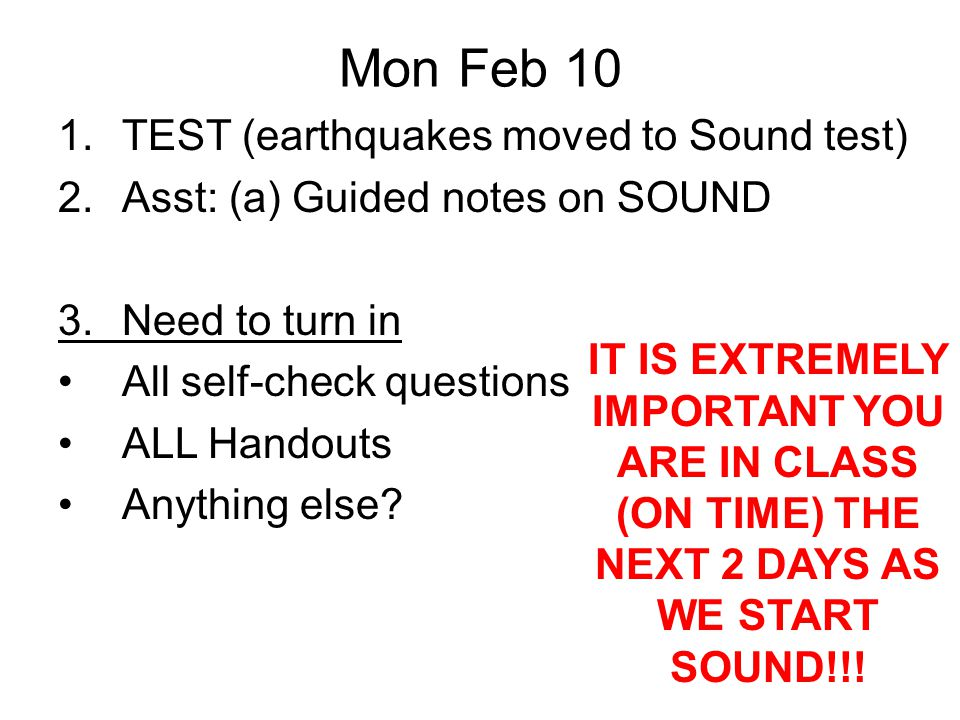 Mon Feb 10 1.TEST (earthquakes moved to Sound test) 2.Asst: (a) Guided notes on SOUND 3.Need to turn in All self-check questions ALL Handouts Anything