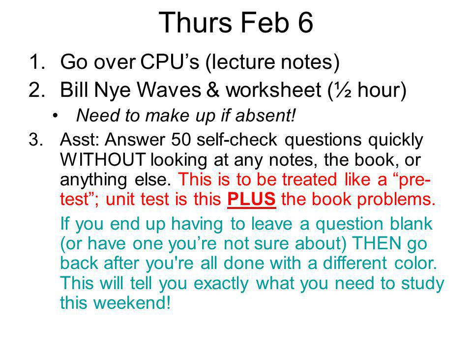 Thurs Feb 6 1.Go over CPU's (lecture notes) 2.Bill Nye Waves & worksheet (½ hour) Need to make up if absent! 3.Asst: Answer 50 self-check questions qu