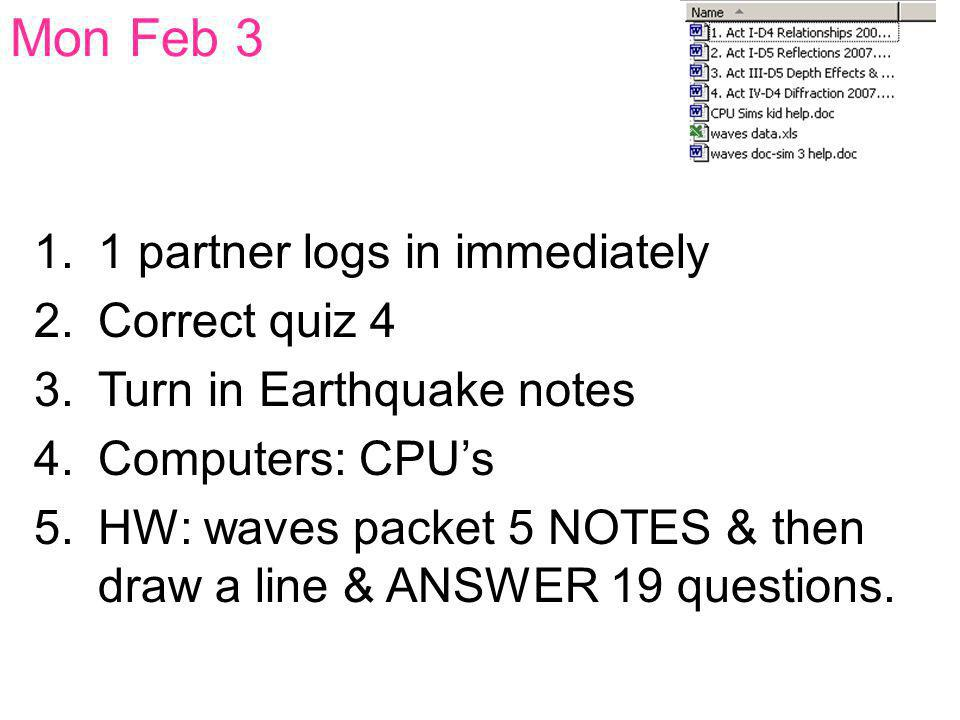 Mon Feb 3 1.1 partner logs in immediately 2.Correct quiz 4 3.Turn in Earthquake notes 4.Computers: CPU's 5.HW: waves packet 5 NOTES & then draw a line