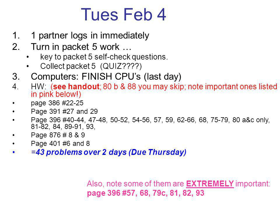 Tues Feb 4 1.1 partner logs in immediately 2.Turn in packet 5 work … key to packet 5 self-check questions. Collect packet 5 (QUIZ????) 3.Computers: FI