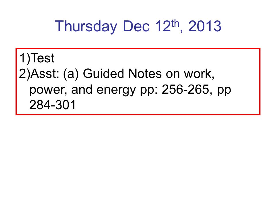 Thursday Dec 12 th, 2013 1)Test 2)Asst: (a) Guided Notes on work, power, and energy pp: 256-265, pp 284-301