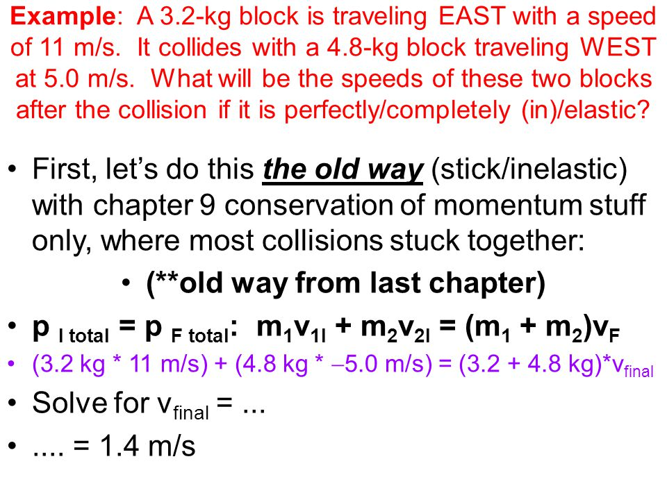 Example: A 3.2-kg block is traveling EAST with a speed of 11 m/s. It collides with a 4.8-kg block traveling WEST at 5.0 m/s. What will be the speeds o
