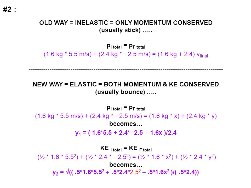 #2 : OLD WAY = INELASTIC = ONLY MOMENTUM CONSERVED (usually stick) ….. p I total = p F total (1.6 kg * 5.5 m/s) + (2.4 kg *  2.5 m/s) = (1.6 kg + 2.4