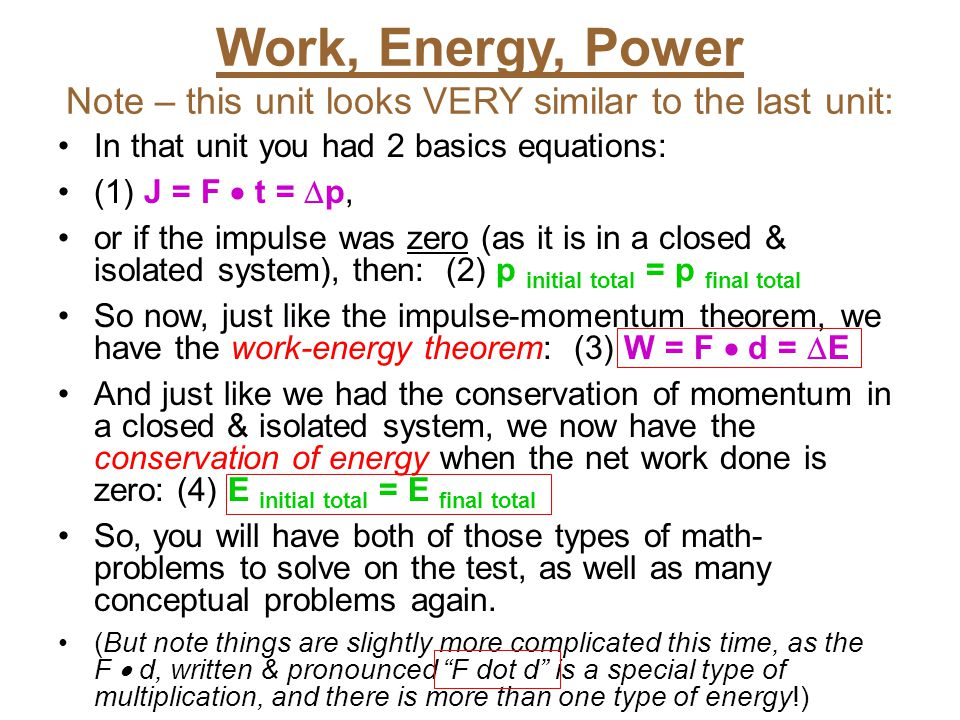 Work, Energy, Power Note – this unit looks VERY similar to the last unit: In that unit you had 2 basics equations: (1) J = F  t =  p, or if the impu