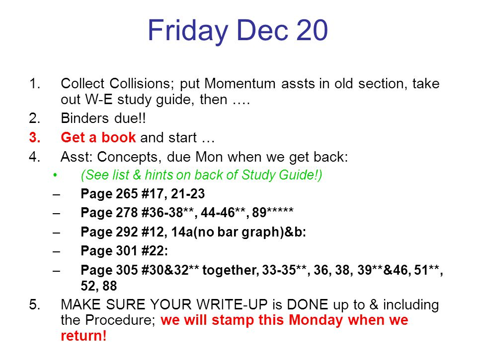 Friday Dec 20 1.Collect Collisions; put Momentum assts in old section, take out W-E study guide, then …. 2.Binders due!! 3.Get a book and start … 4.As
