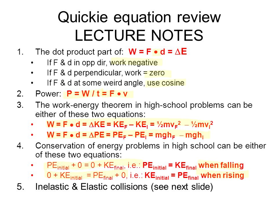 Quickie equation review LECTURE NOTES 1.The dot product part of: W = F  d =  E If F & d in opp dir, work negative If F & d perpendicular, work = zer