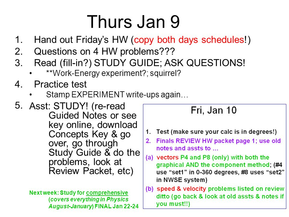Thurs Jan 9 1.Hand out Friday's HW (copy both days schedules!) 2.Questions on 4 HW problems??? 3.Read (fill-in?) STUDY GUIDE; ASK QUESTIONS! **Work-En