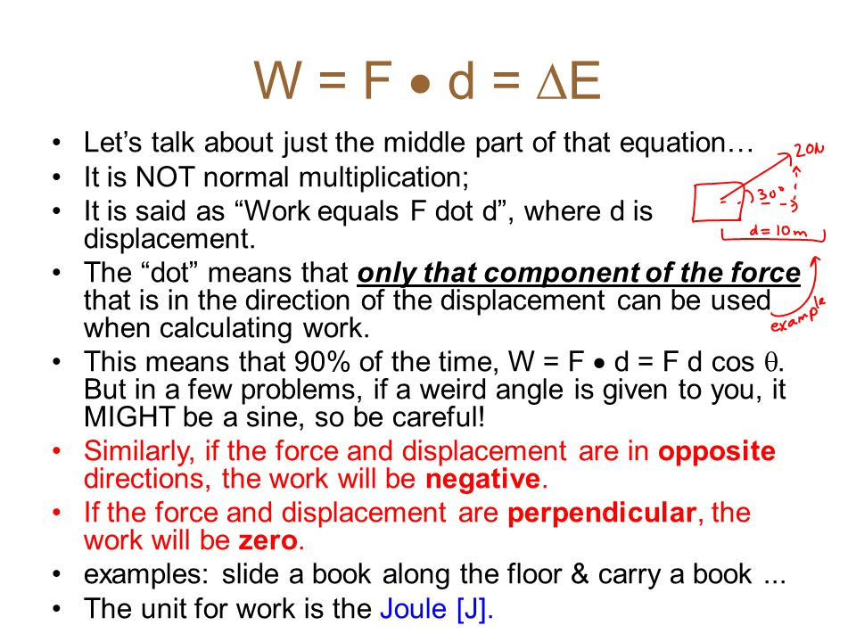 "W = F  d =  E Let's talk about just the middle part of that equation… It is NOT normal multiplication; It is said as ""Work equals F dot d"", where d"