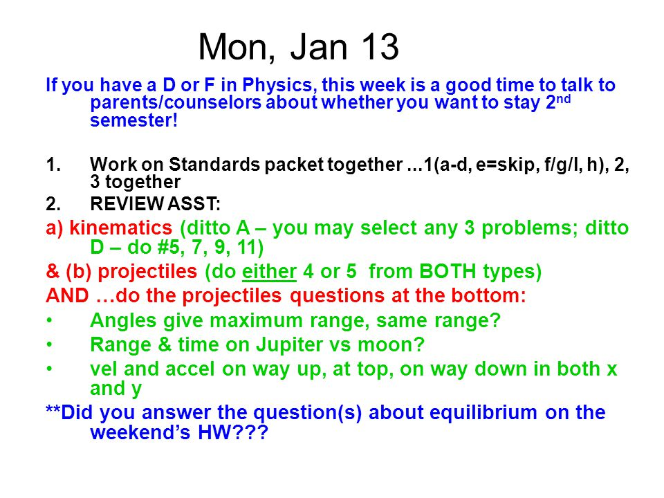 Mon, Jan 13 If you have a D or F in Physics, this week is a good time to talk to parents/counselors about whether you want to stay 2 nd semester! 1.Wo