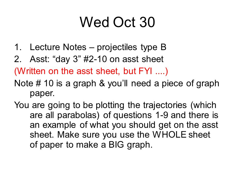 Wed Oct 30 1.Lecture Notes – projectiles type B 2.Asst: day 3 #2-10 on asst sheet (Written on the asst sheet, but FYI....) Note # 10 is a graph & you'll need a piece of graph paper.