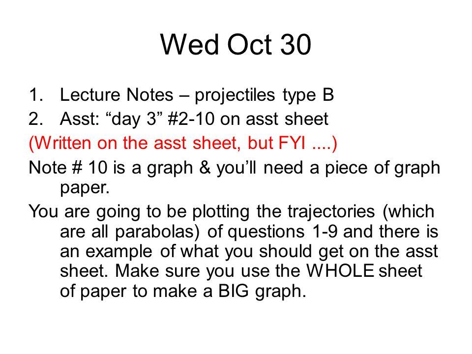 "Wed Oct 30 1.Lecture Notes – projectiles type B 2.Asst: ""day 3"" #2-10 on asst sheet (Written on the asst sheet, but FYI....) Note # 10 is a graph & yo"