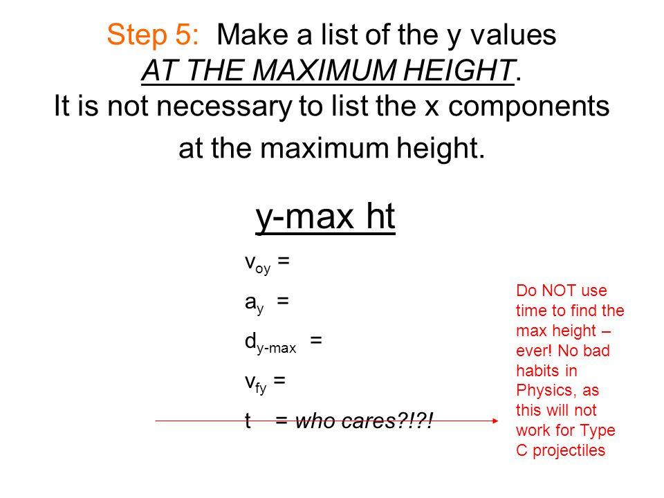 Step 5: Make a list of the y values AT THE MAXIMUM HEIGHT. It is not necessary to list the x components at the maximum height. y-max ht v oy = a y = d