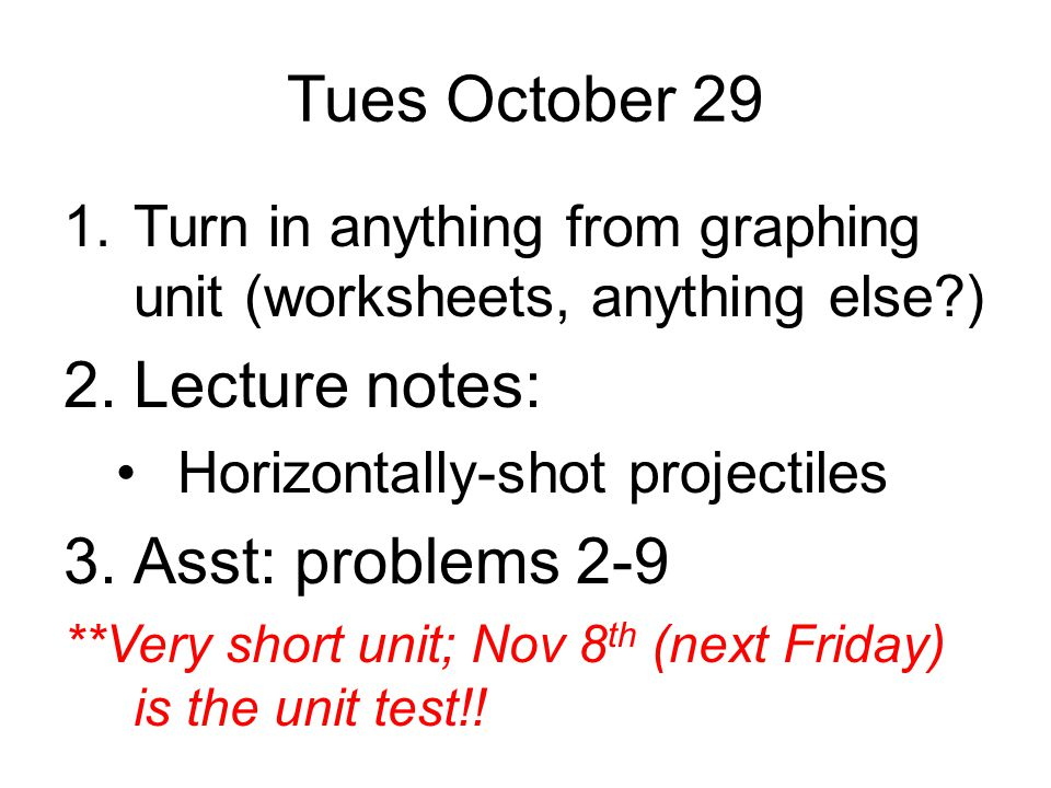 Tues October 29 1.Turn in anything from graphing unit (worksheets, anything else?) 2.Lecture notes: Horizontally-shot projectiles 3.Asst: problems 2-9