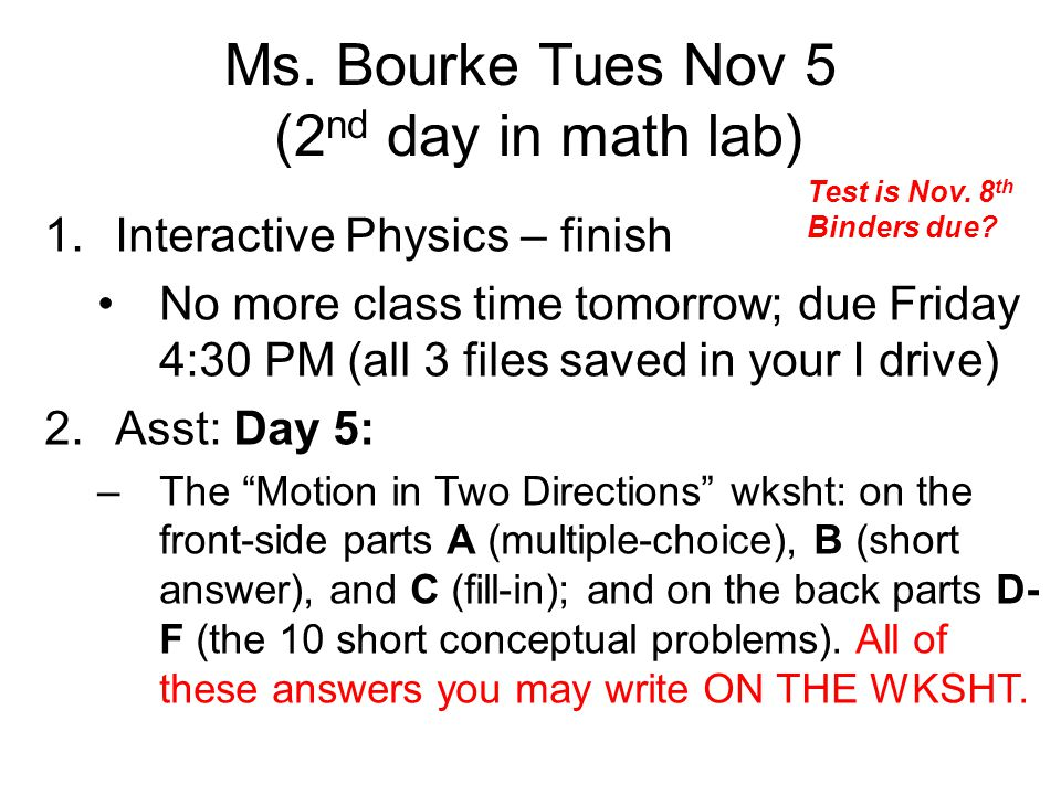 Ms. Bourke Tues Nov 5 (2 nd day in math lab) 1.Interactive Physics – finish No more class time tomorrow; due Friday 4:30 PM (all 3 files saved in your
