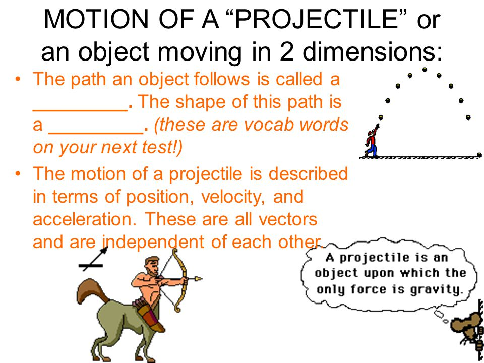 """MOTION OF A """"PROJECTILE"""" or an object moving in 2 dimensions: The path an object follows is called a _________. The shape of this path is a _________."""