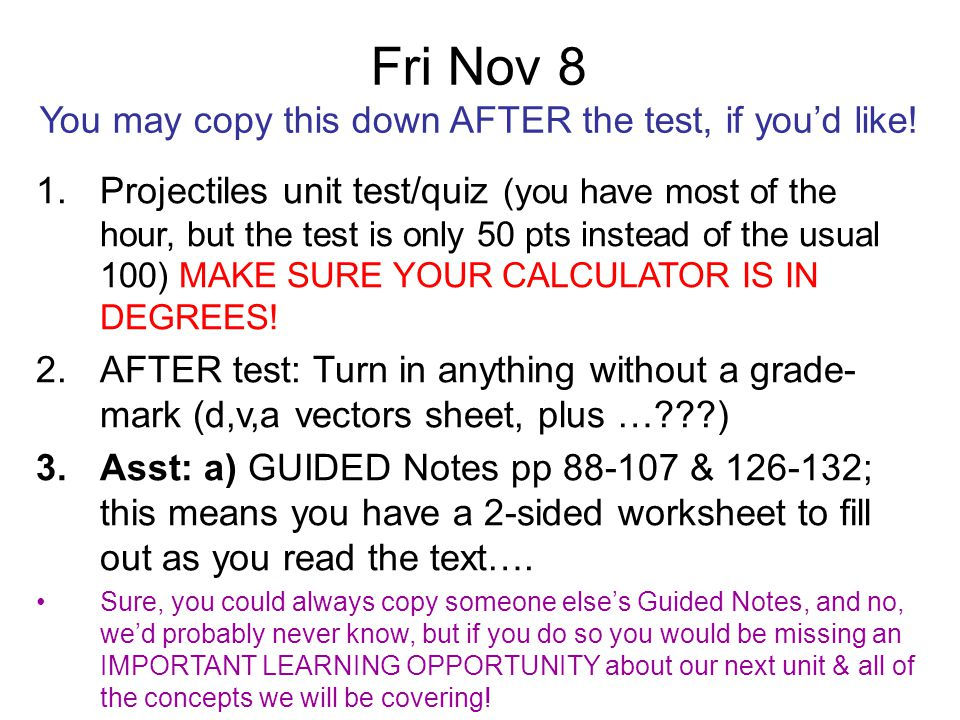 Fri Nov 8 You may copy this down AFTER the test, if you'd like! 1.Projectiles unit test/quiz (you have most of the hour, but the test is only 50 pts i
