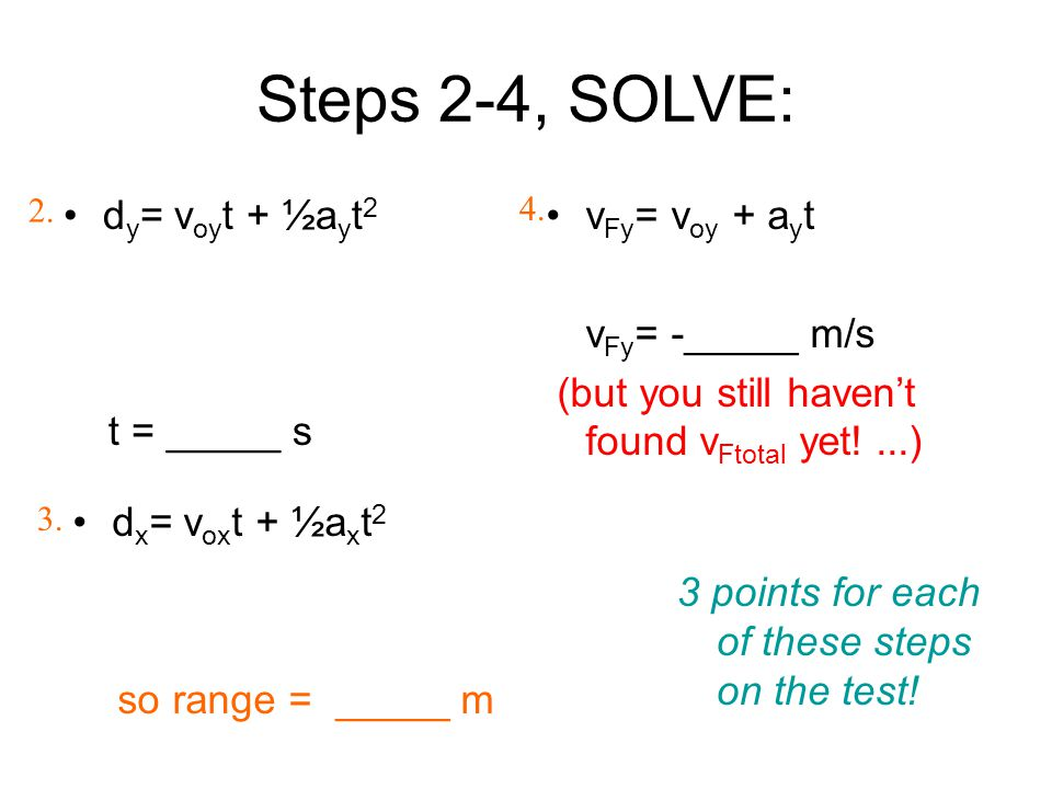 Steps 2-4, SOLVE: d y = v oy t + ½a y t 2 t = _____ s v Fy = v oy + a y t v Fy = -_____ m/s (but you still haven't found v Ftotal yet!...) 2. 4. 3. d