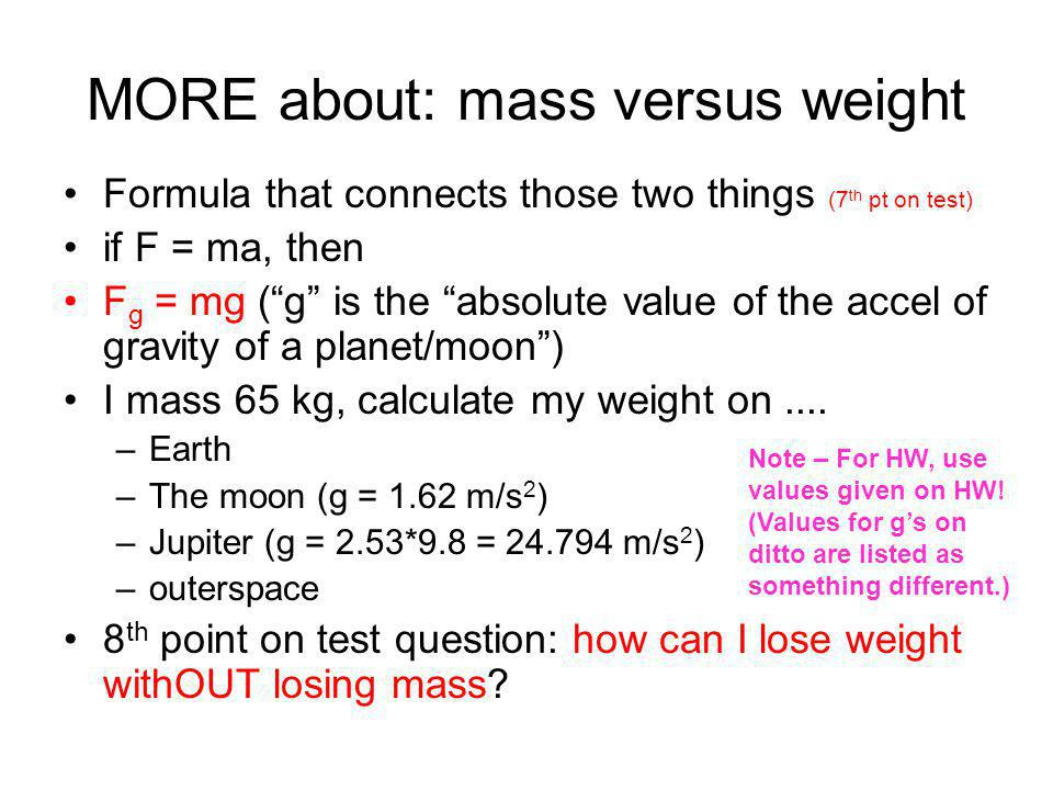 specific example of Newton's 2 nd Law: mass versus weight symbolunitsdefinition mass weight m FgFg kilograms (kg) Newtons (N) The amount of matter tha