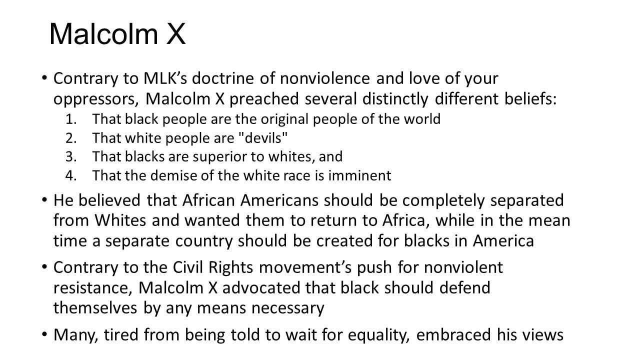 Contrary to MLK's doctrine of nonviolence and love of your oppressors, Malcolm X preached several distinctly different beliefs: 1.That black people are the original people of the world 2.That white people are devils 3.That blacks are superior to whites, and 4.That the demise of the white race is imminent He believed that African Americans should be completely separated from Whites and wanted them to return to Africa, while in the mean time a separate country should be created for blacks in America Contrary to the Civil Rights movement's push for nonviolent resistance, Malcolm X advocated that black should defend themselves by any means necessary Many, tired from being told to wait for equality, embraced his views Malcolm X