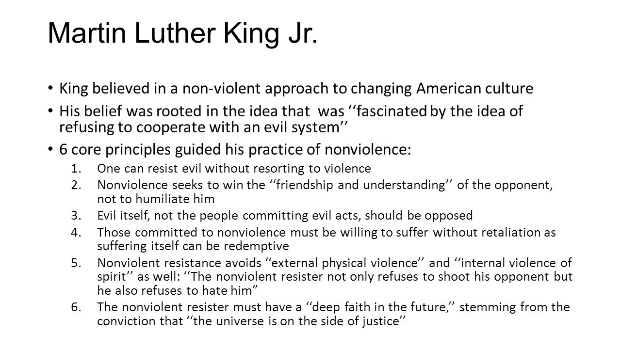 Martin Luther King Jr. King believed in a non-violent approach to changing American culture His belief was rooted in the idea that was ''fascinated by