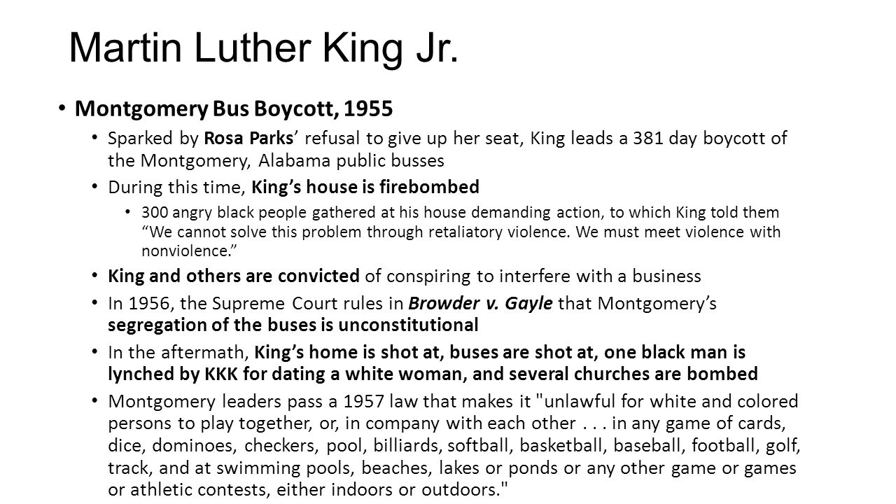 Montgomery Bus Boycott, 1955 Sparked by Rosa Parks' refusal to give up her seat, King leads a 381 day boycott of the Montgomery, Alabama public busses During this time, King's house is firebombed 300 angry black people gathered at his house demanding action, to which King told them We cannot solve this problem through retaliatory violence.