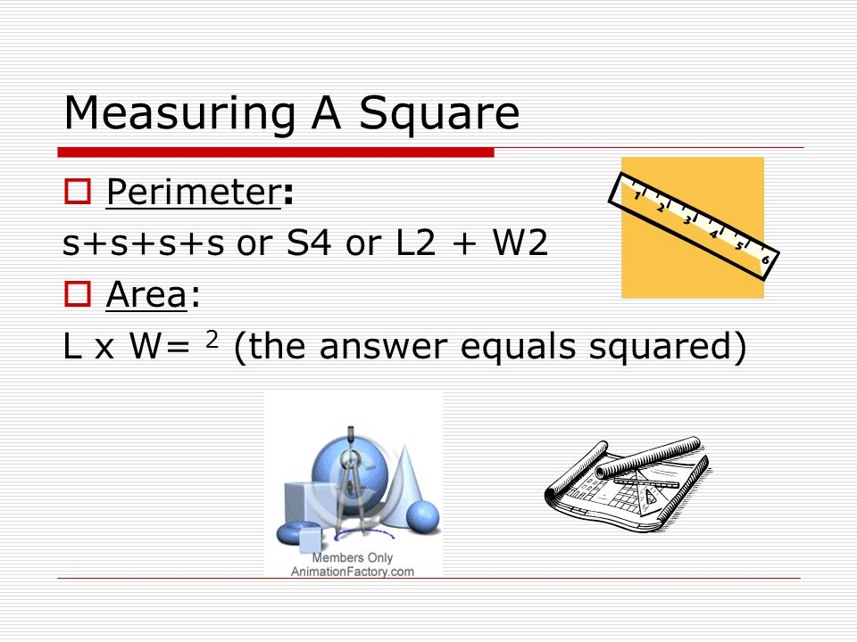 Measuring A Square  Perimeter: s+s+s+s or S4 or L2 + W2  Area: L x W= 2 (the answer equals squared)
