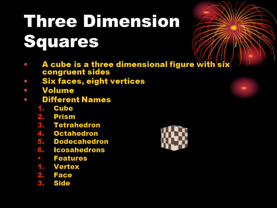 Three Dimension Squares A cube is a three dimensional figure with six congruent sides Six faces, eight vertices Volume Different Names 1.Cube 2.Prism 3.Tetrahedron 4.Octahedron 5.Dodecahedron 6.Icosahedrons Features 1.Vertex 2.Face 3.Side