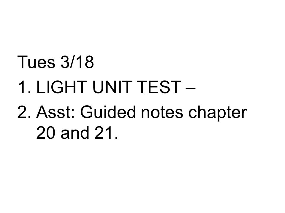 Tues 3/18 1.LIGHT UNIT TEST – 2.Asst: Guided notes chapter 20 and 21.