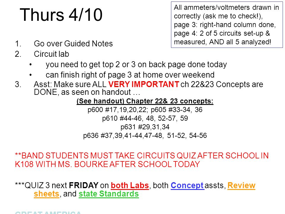 Thurs 4/10 1.Go over Guided Notes 2.Circuit lab you need to get top 2 or 3 on back page done today can finish right of page 3 at home over weekend 3.Asst: Make sure ALL VERY IMPORTANT ch 22&23 Concepts are DONE, as seen on handout … (See handout) Chapter 22& 23 concepts: p600 #17,19,20,22; p605 #33-34, 36 p610 #44-46, 48, 52-57, 59 p631 #29,31,34 p636 #37,39,41-44,47-48, 51-52, 54-56 **BAND STUDENTS MUST TAKE CIRCUITS QUIZ AFTER SCHOOL IN K108 WITH MS.
