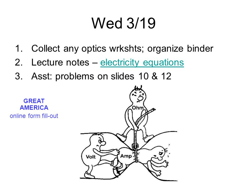 Wed 3/19 1.Collect any optics wrkshts; organize binder 2.Lecture notes – electricity equationselectricity equations 3.Asst: problems on slides 10 & 12 GREAT AMERICA online form fill-out