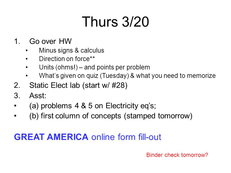 Thurs 3/20 1.Go over HW Minus signs & calculus Direction on force** Units (ohms!) – and points per problem What's given on quiz (Tuesday) & what you need to memorize 2.Static Elect lab (start w/ #28) 3.Asst: (a) problems 4 & 5 on Electricity eq's; (b) first column of concepts (stamped tomorrow) GREAT AMERICA online form fill-out Binder check tomorrow