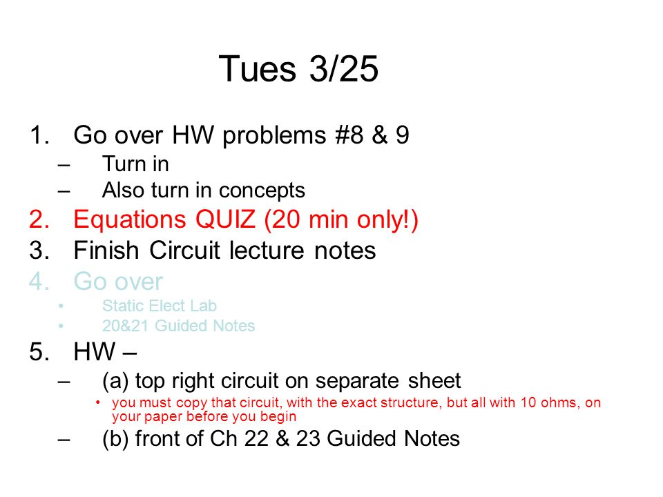 Tues 3/25 1.Go over HW problems #8 & 9 –Turn in –Also turn in concepts 2.Equations QUIZ (20 min only!) 3.Finish Circuit lecture notes 4.Go over Static