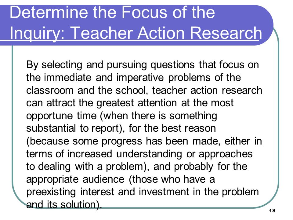 18 Determine the Focus of the Inquiry: Teacher Action Research By selecting and pursuing questions that focus on the immediate and imperative problems of the classroom and the school, teacher action research can attract the greatest attention at the most opportune time (when there is something substantial to report), for the best reason (because some progress has been made, either in terms of increased understanding or approaches to dealing with a problem), and probably for the appropriate audience (those who have a preexisting interest and investment in the problem and its solution).