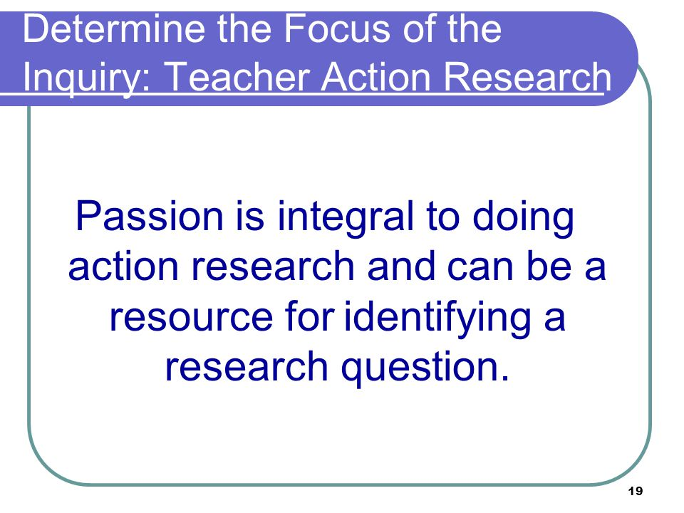 19 Determine the Focus of the Inquiry: Teacher Action Research Passion is integral to doing action research and can be a resource for identifying a research question.