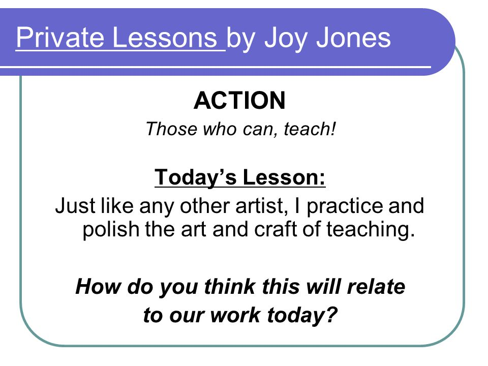 Private Lessons by Joy Jones ACTION Those who can, teach.